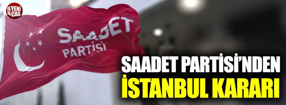 Saadet Partisi'nden İstanbul kararı