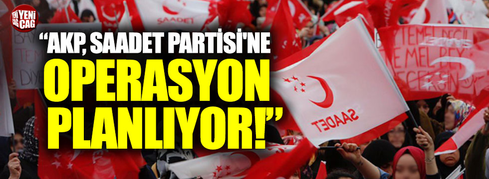 """AKP Saadet Partisi'ne operasyon planlıyor"""