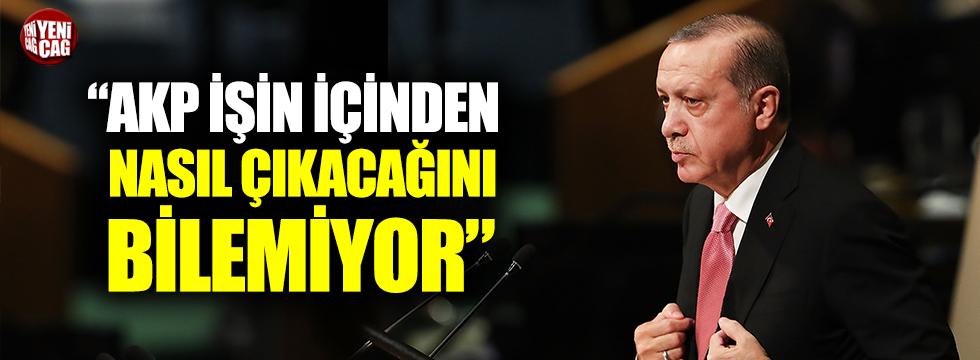 """""""AKP işin içinden nasıl çıkacağını bilemiyor"""""""