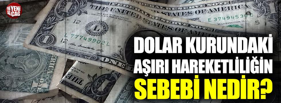 Dolar kurundaki aşırı hareketliliğin sebebi nedir?