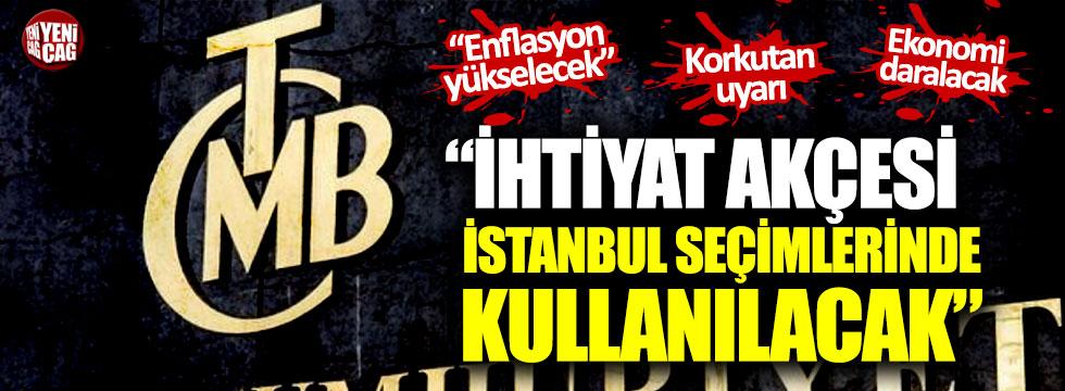 """""""Merkez Bankası'nın ihtiyat akçesi İstanbul seçimlerinde kullanılacak"""""""