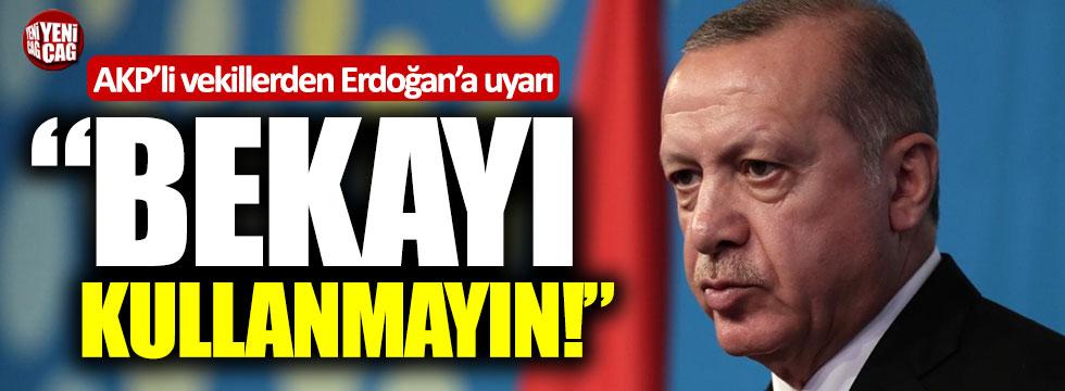 """AKP'li vekillerden Erdoğan'a uyarı: """"Bekayı kullanmayın"""""""