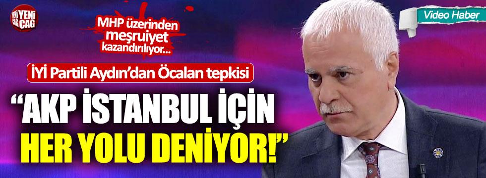 """Koray Aydın: """"AKP İstanbul için her yolu deniyor"""""""