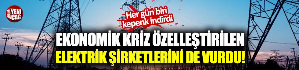 Ekonomik kriz özelleştirilen elektrik şirketlerini de vurdu!