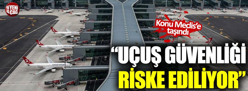 """""""İstanbul Havalimanı'nda uçuş güvenliği riske ediliyor"""""""