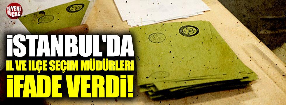 İstanbul'da il ve ilçe seçim müdürleri ifade verdi!