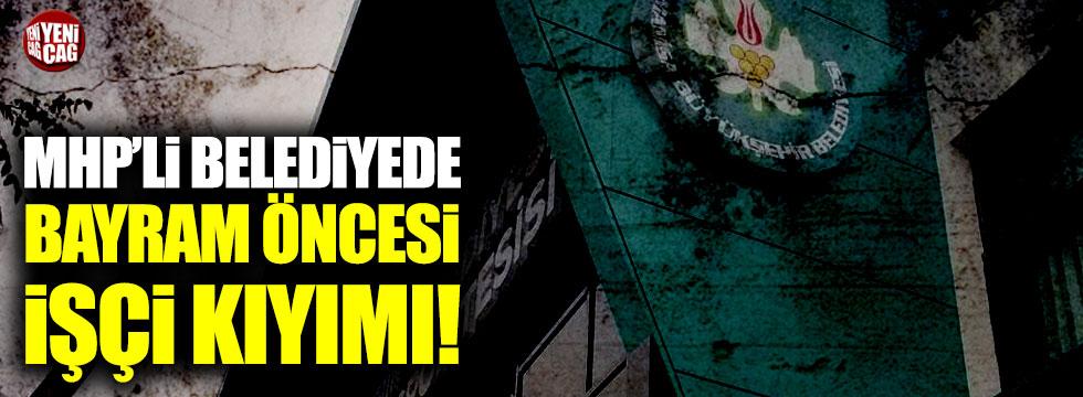 MHP'li belediyede bayram öncesi işçi kıyımı!