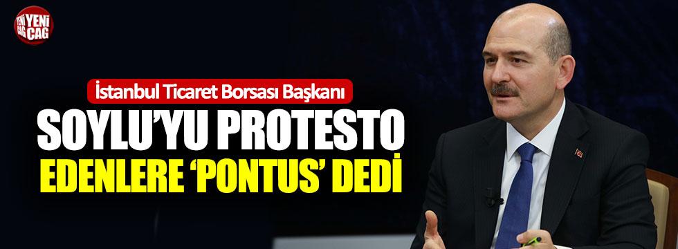 """Ticaret Borsası Başkanı Bakan Soylu'yu protesto edenlere """"Pontus"""" dedi"""