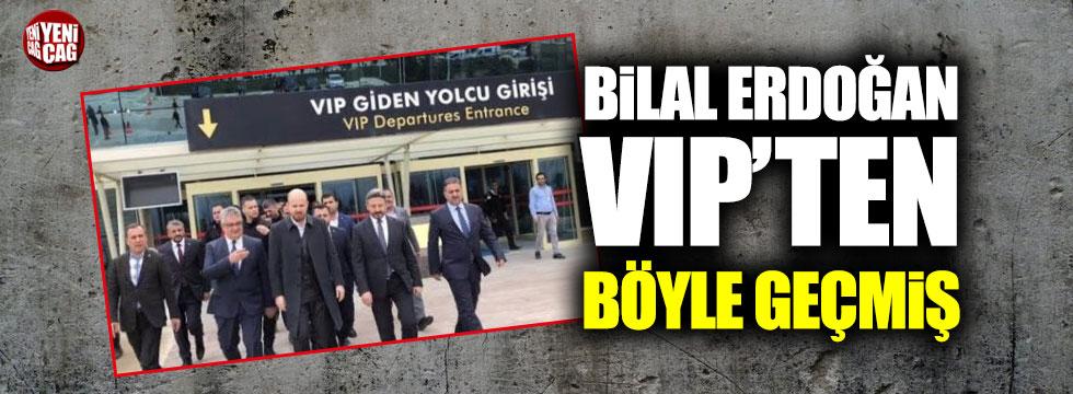 Bilal Erdoğan VIP'den geçmişti!