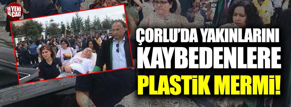 Çorlu'da yakınlarını kaybedenlere plastik mermi!
