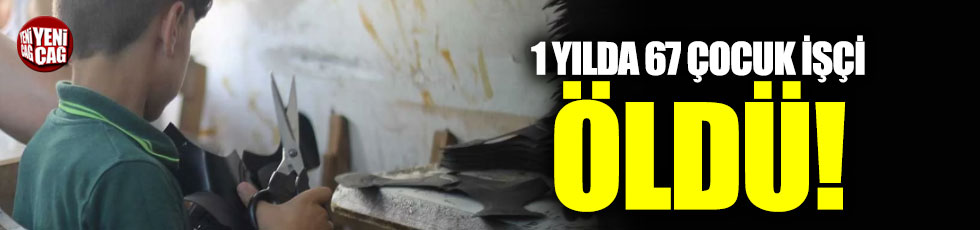 1 yılda 67 çocuk işçi öldü!