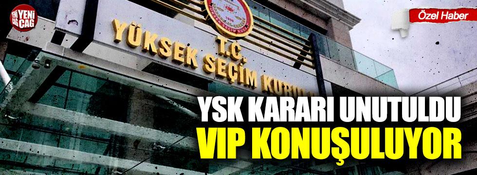 YSK kararı unutuldu, VIP konuşuluyor