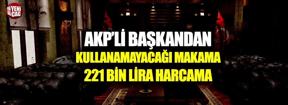 AKP'li başkan kullanamayacağı makama 221 bin lira harcamış