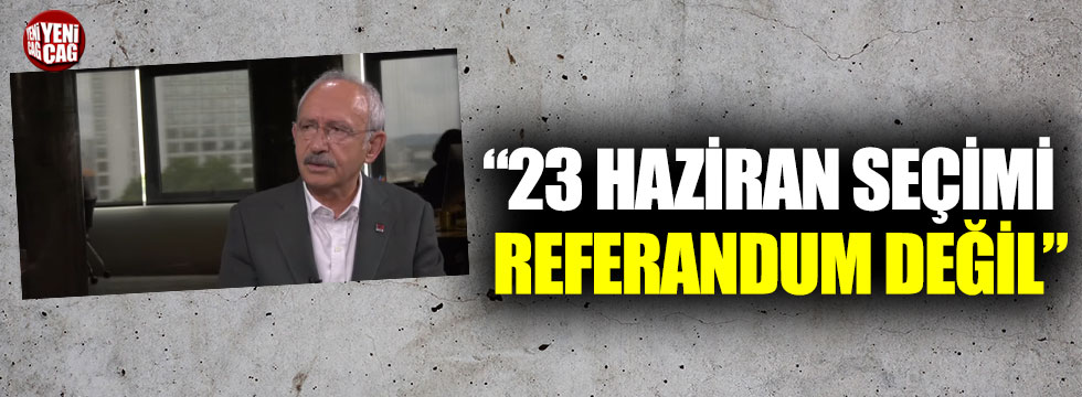 """Kılıçdaroğlu: """"23 Haziran seçimi referandum değil"""""""