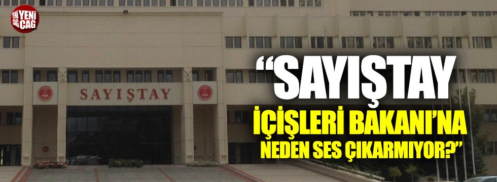 Sayıştay İçişleri Bakanına neden ses çıkarmıyor?