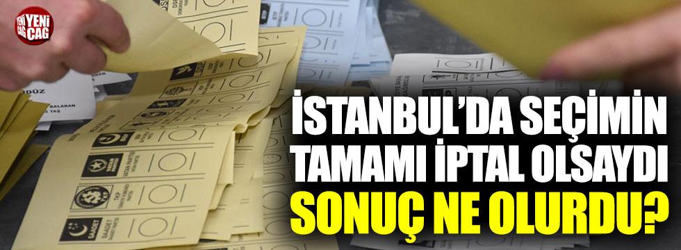 İstanbul'da tamamı yenilenseydi sonuç ne olurdu?