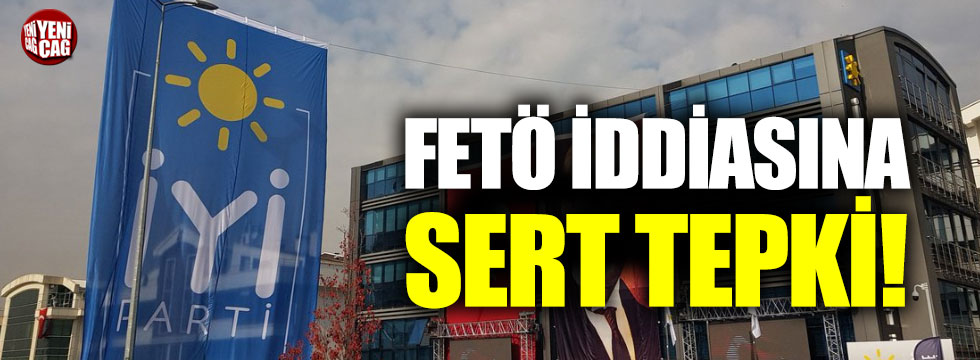 İYİ Parti'den FETÖ iddiasına sert tepki!