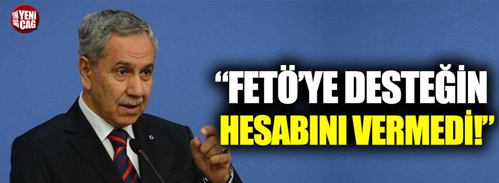 """""""Bülent Arınç FETÖ'ye desteğin hesabını vermedi"""""""