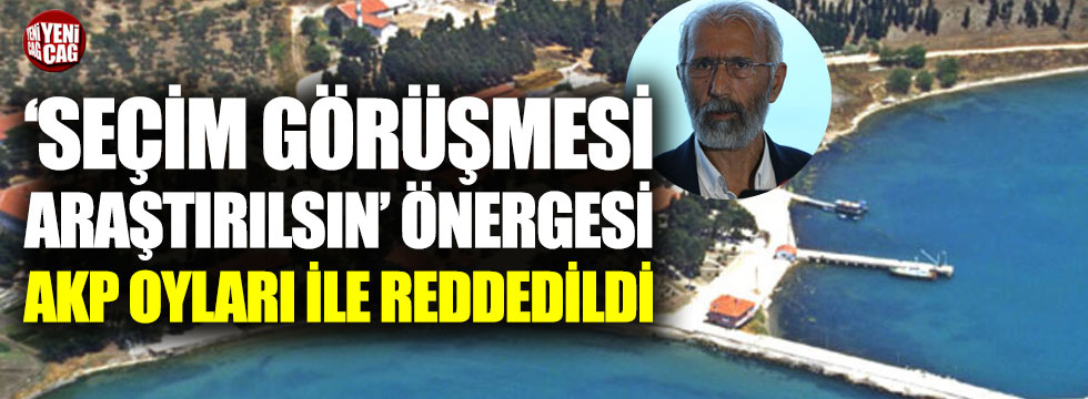 'Seçim görüşmesi araştırılsın' önergesine AKP'den ret