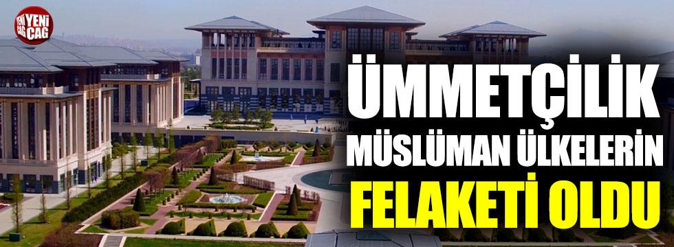 Ümmetçilik Müslüman ülkelerin felaketi oldu
