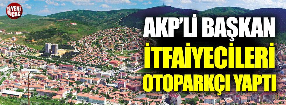 AKP'li başkan itfaiyecileri otoparkçı yaptı