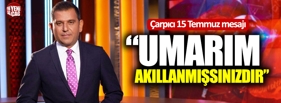 """Fatih Portakal'dan 15 Temmuz mesajı: """"Umarım akıllanmışsınızdır"""""""