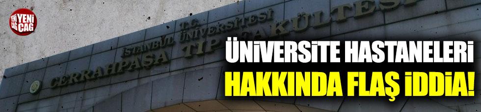 Üniversite hastaneleri hakkında flaş iddia!