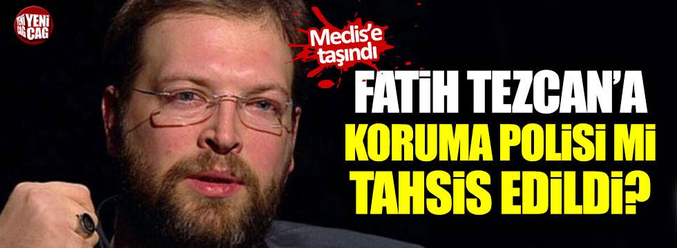 """Fatih Tezcan'a koruma polisi mi tahsis edildi?"""