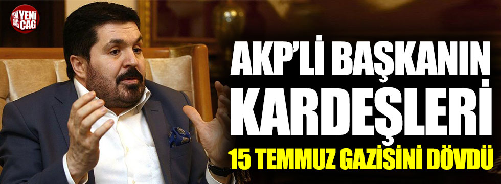 AKP'li başkanın kardeşleri 15 Temmuz gazisini dövdü!