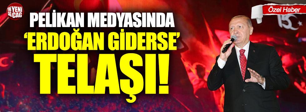 Pelikan medyasında Erdoğan giderse telaşı