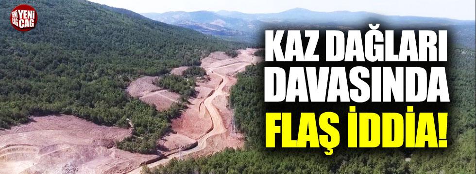 Kaz Dağları davasında flaş iddia!