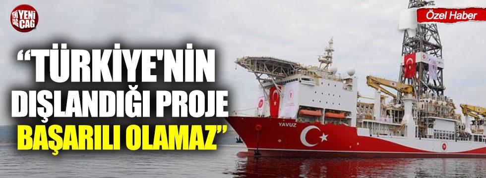 """""""Türkiye'nin dışlandığı proje başarılı olamaz"""""""