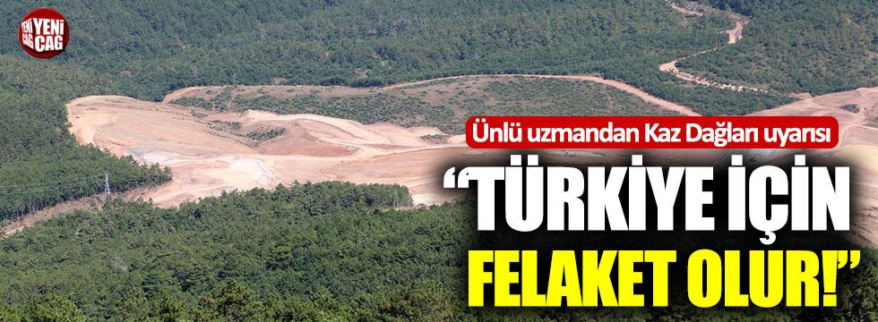 """Ünlü uzmandan Kaz dağları uyarısı: """"Türkiye için felaket olur"""""""