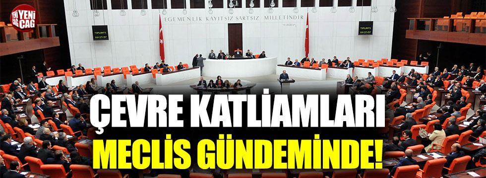 Çevre katliamları Meclis gündemine geldi!