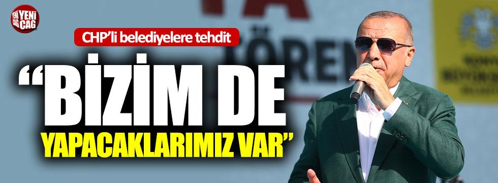 """Erdoğan'dan CHP'li belediyeler tehdit: """"Bizim de yapacaklarımız var"""""""