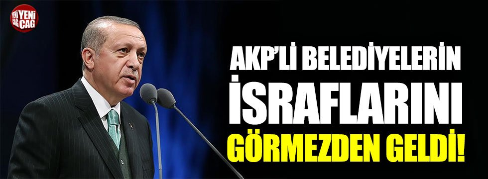 Erdoğan, AKP'li belediyelerin israflarını görmezden geldi