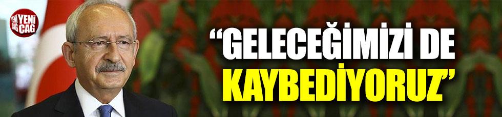 """Kemal Kılıçdaroğlu: """"Geleceğimizi de kaybediyoruz"""""""