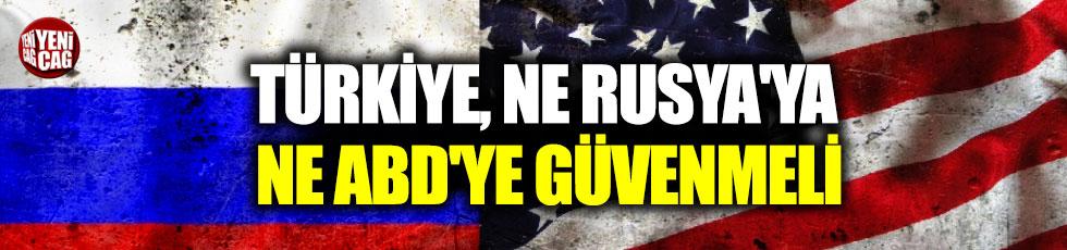 Türkiye, ne Rusya'ya ne ABD'ye güvenmeli
