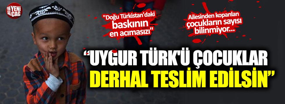 """""""Uygur Türk'ü çocuklar derhal teslim edilsin"""""""
