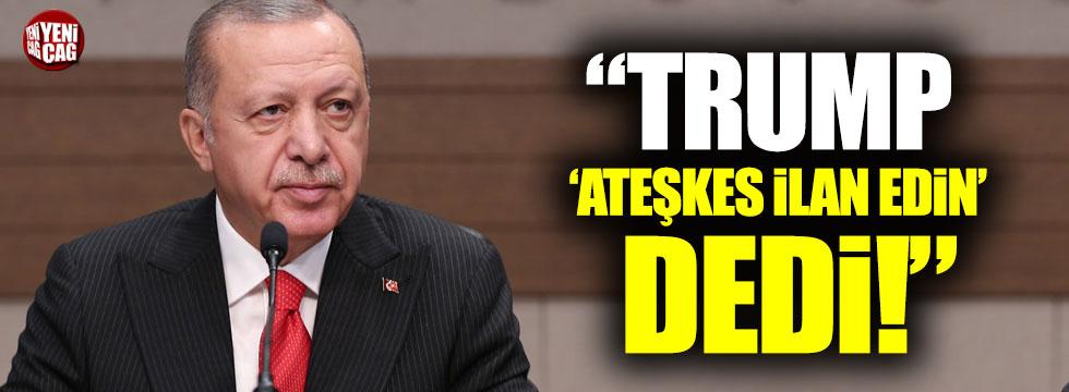 """Erdoğan: """"Trump 'ateşkes ilan edin' dedi"""""""