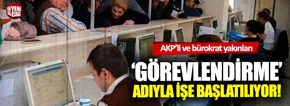 AKP'li ve bürokrat yakınları görevlendirme adıyla işe başlatılıyor