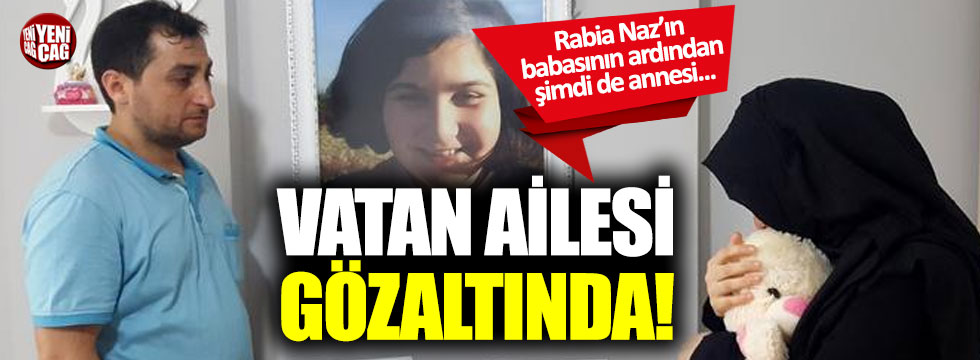Rabia Naz'ın babasının ardından annesi de gözaltına alındı