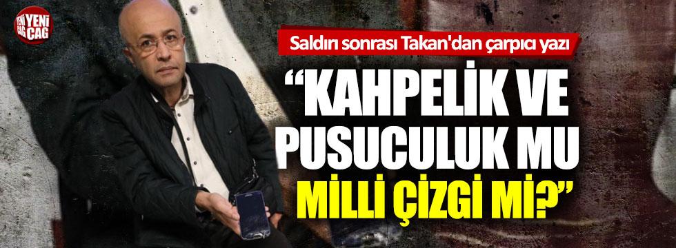 Saldırı sonrası Ahmet Takan'dan çarpıcı yazı