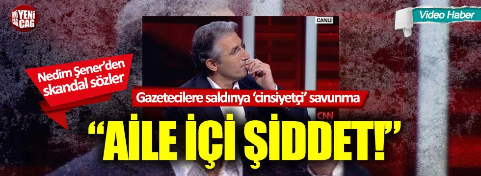 """Nedim Şener gazetecilere saldırıyı savundu: """"Aile içi şiddet"""""""